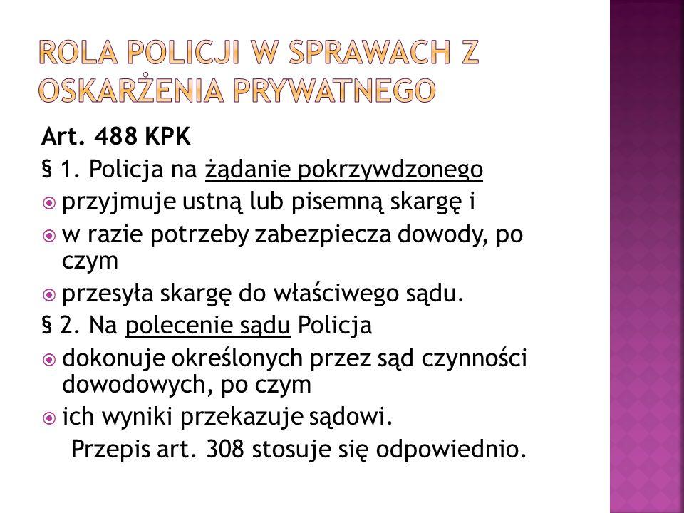 Art. 488 KPK § 1. Policja na żądanie pokrzywdzonego  przyjmuje ustną lub pisemną skargę i  w razie potrzeby zabezpiecza dowody, po czym  przesyła s