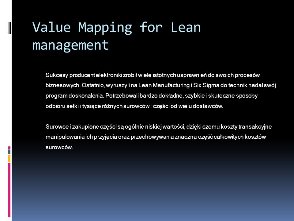 Value Mapping for Lean management Sukcesy producent elektroniki zrobił wiele istotnych usprawnień do swoich procesów biznesowych.