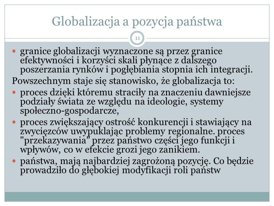 Globalizacja a pozycja państwa granice globalizacji wyznaczone są przez granice efektywności i korzyści skali płynące z dalszego poszerzania rynków i pogłębiania stopnia ich integracji.