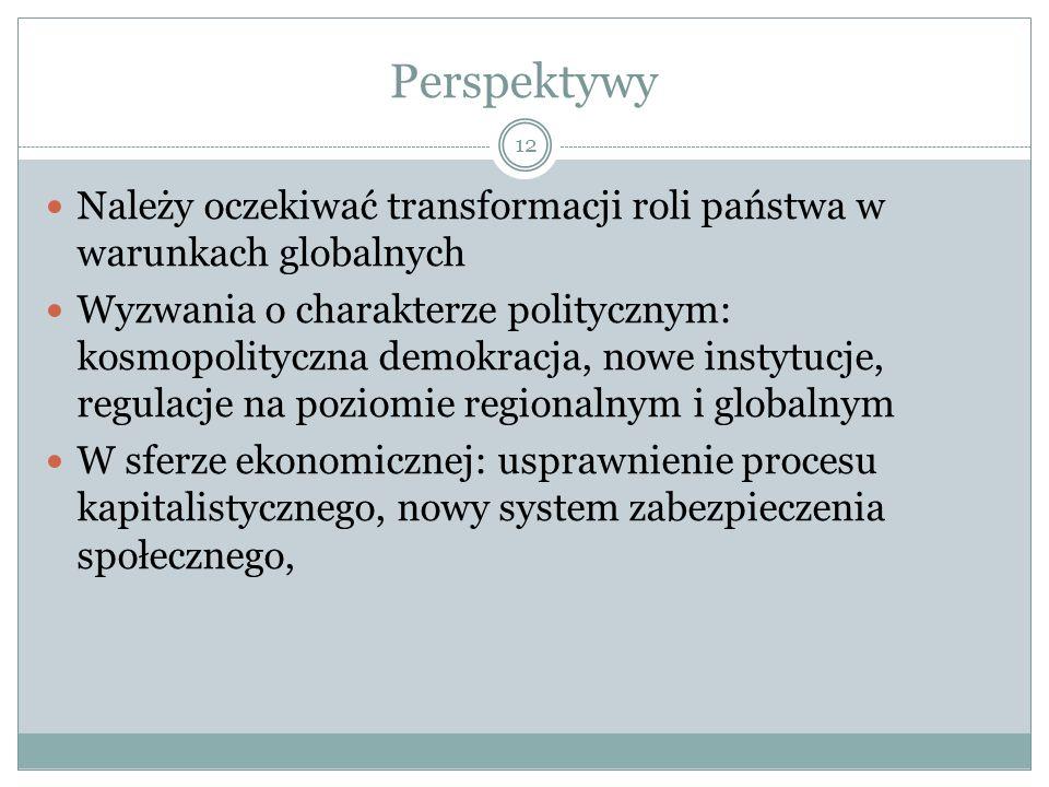 Perspektywy 12 Należy oczekiwać transformacji roli państwa w warunkach globalnych Wyzwania o charakterze politycznym: kosmopolityczna demokracja, nowe instytucje, regulacje na poziomie regionalnym i globalnym W sferze ekonomicznej: usprawnienie procesu kapitalistycznego, nowy system zabezpieczenia społecznego,