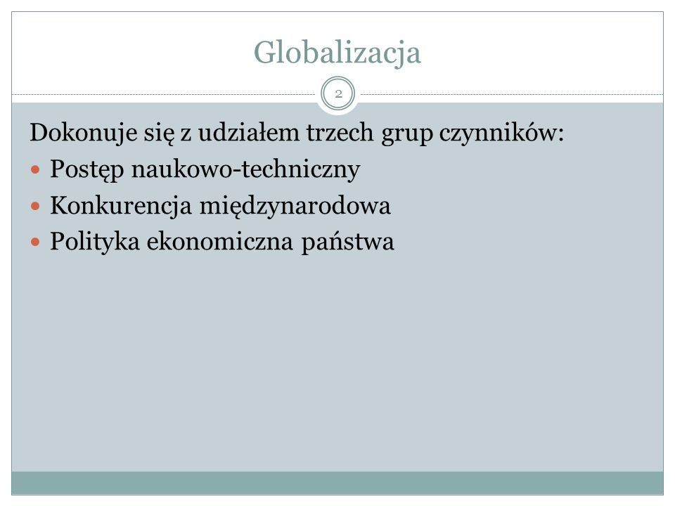 Globalizacja Dokonuje się z udziałem trzech grup czynników: Postęp naukowo-techniczny Konkurencja międzynarodowa Polityka ekonomiczna państwa 2