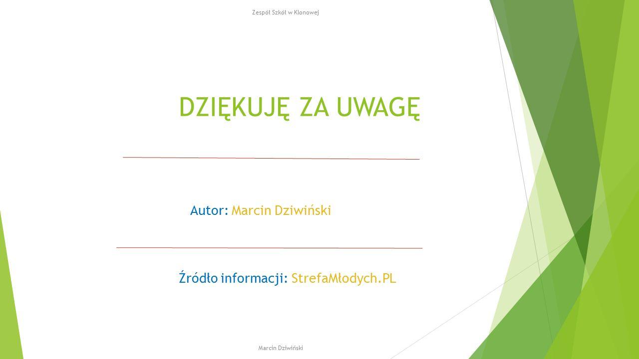 DZIĘKUJĘ ZA UWAGĘ Autor: Marcin Dziwiński Źródło informacji: StrefaMłodych.PL Zespół Szkół w Klonowej Marcin Dziwiński