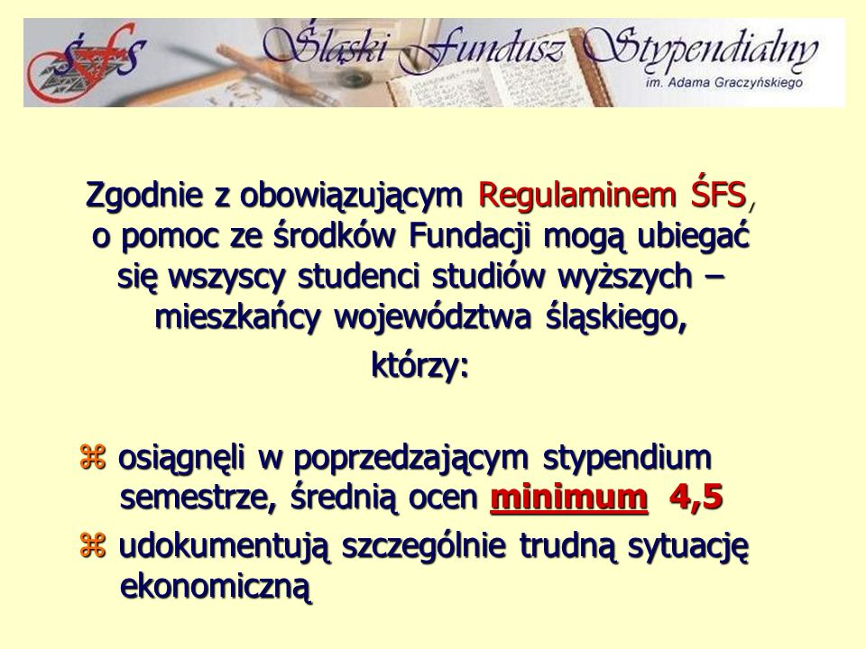 Zgodnie z obowiązującym Regulaminem ŚFS, o pomoc ze środków Fundacji mogą ubiegać się wszyscy studenci studiów wyższych – mieszkańcy województwa śląskiego, którzy: z osiągnęli w poprzedzającym stypendium semestrze, średnią ocen minimum 4,5 z udokumentują szczególnie trudną sytuację ekonomiczną