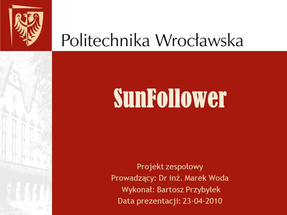 SunFollower Projekt zespołowy Prowadzący: Dr inż. Marek Woda Wykonał: Bartosz Przybyłek Data prezentacji: 23-04-2010