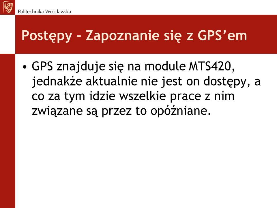 Postępy – Zapoznanie się z GPS'em GPS znajduje się na module MTS420, jednakże aktualnie nie jest on dostępy, a co za tym idzie wszelkie prace z nim zw
