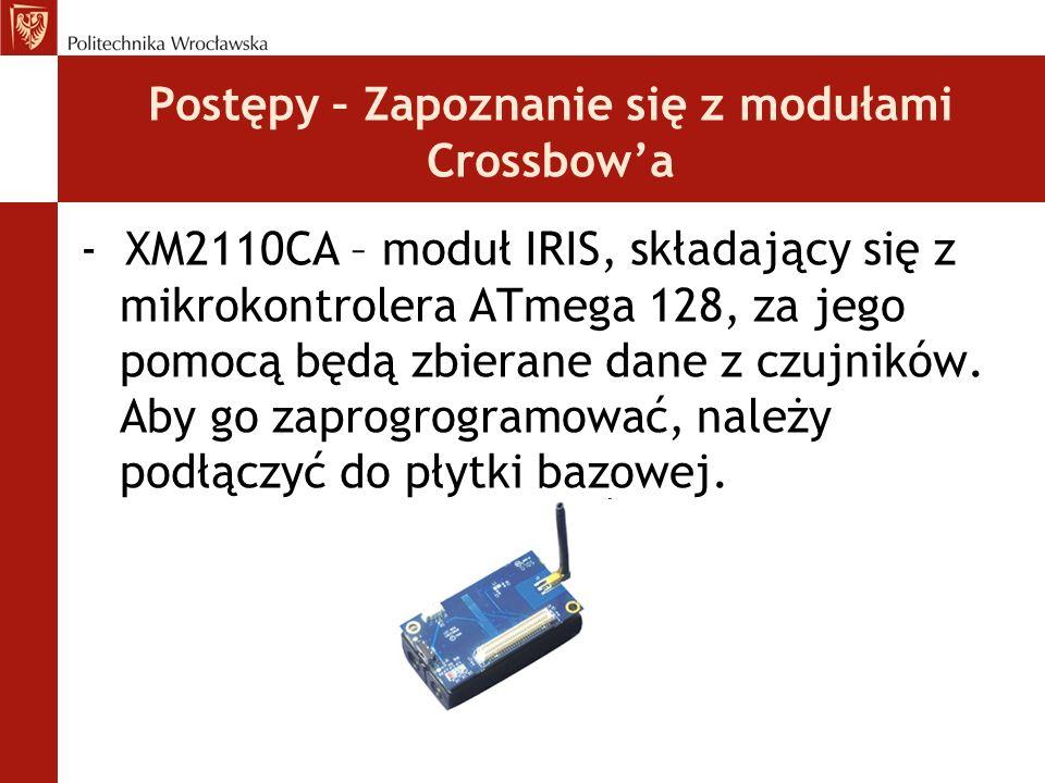 Postępy – Zapoznanie się z modułami Crossbow'a - XM2110CA – moduł IRIS, składający się z mikrokontrolera ATmega 128, za jego pomocą będą zbierane dane