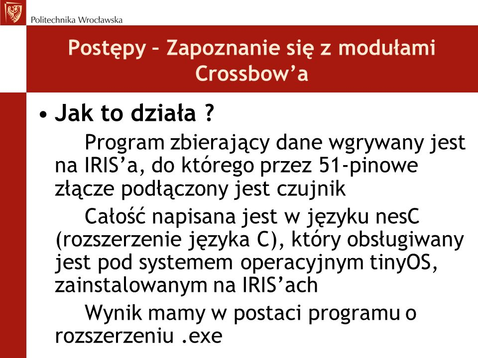 Postępy – Zapoznanie się z modułami Crossbow'a Jak to działa ? Program zbierający dane wgrywany jest na IRIS'a, do którego przez 51-pinowe złącze podł
