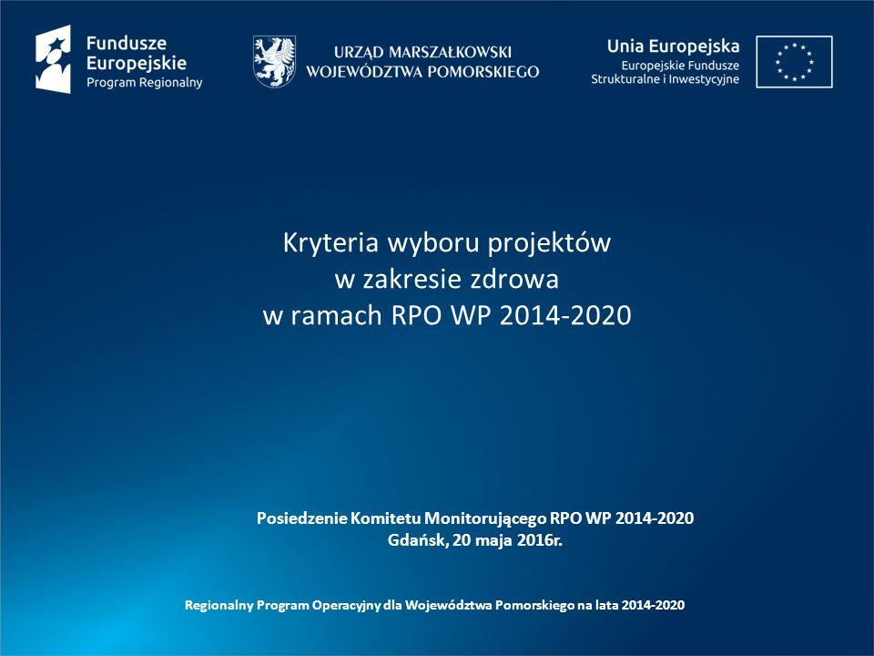 Posiedzenie Komitetu Monitorującego RPO WP 2014-2020 Gdańsk, 20 maja 2016r. Kryteria wyboru projektów w zakresie zdrowa w ramach RPO WP 2014-2020 Regi