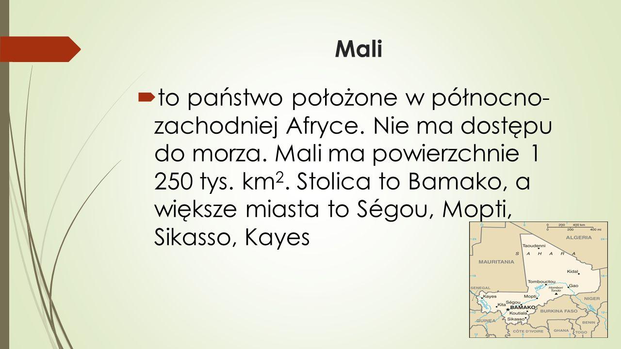 Mali  to państwo położone w północno- zachodniej Afryce. Nie ma dostępu do morza. Mali ma powierzchnie 1 250 tys. km 2. Stolica to Bamako, a większe