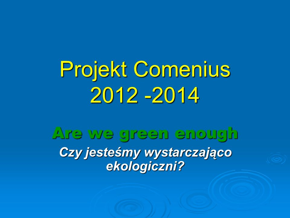 Projekt Comenius 2012 -2014 Are we green enough Czy jesteśmy wystarczająco ekologiczni