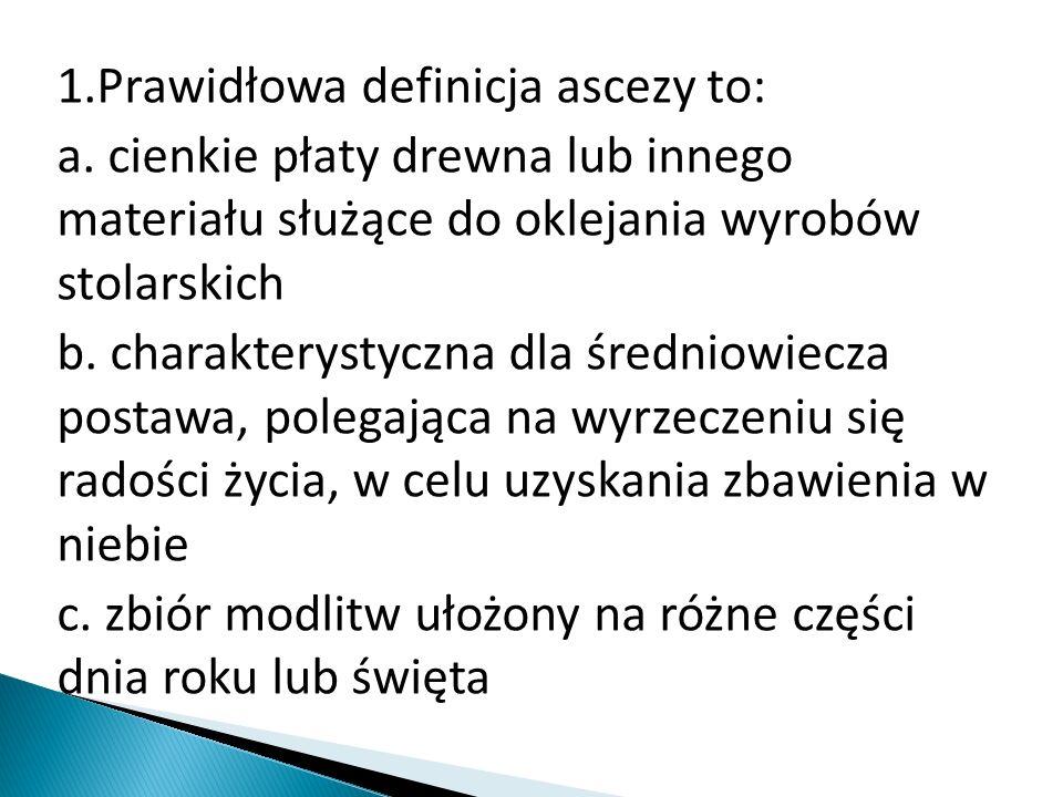 1.Prawidłowa definicja ascezy to: a. cienkie płaty drewna lub innego materiału służące do oklejania wyrobów stolarskich b. charakterystyczna dla średn