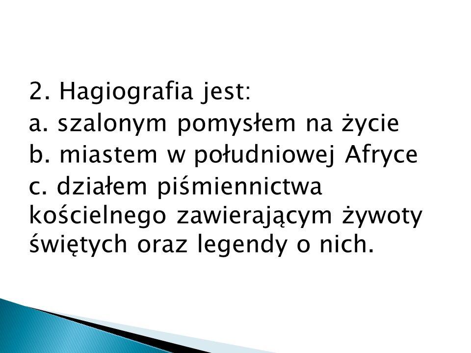 2. Hagiografia jest: a. szalonym pomysłem na życie b.
