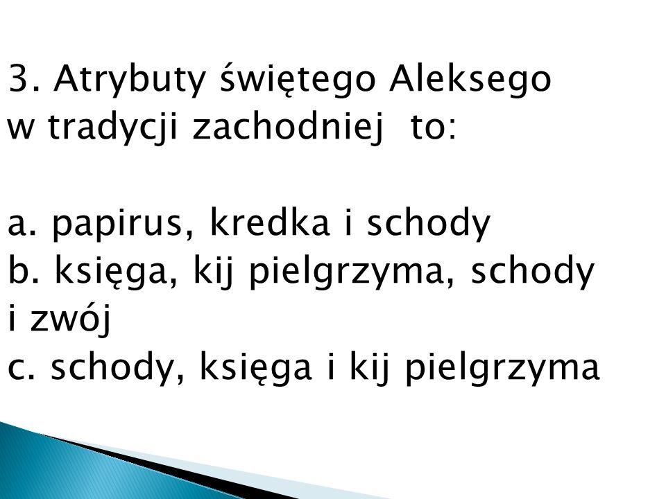 3. Atrybuty świętego Aleksego w tradycji zachodniej to: a. papirus, kredka i schody b. księga, kij pielgrzyma, schody i zwój c. schody, księga i kij p