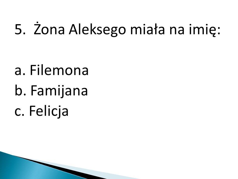 5. Żona Aleksego miała na imię: a. Filemona b. Famijana c. Felicja