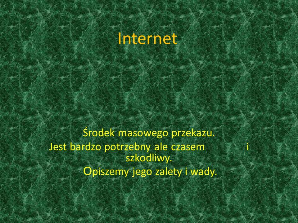 Internet Środek masowego przekazu. Jest bardzo potrzebny ale czasem i szkodliwy. O piszemy jego zalety i wady.