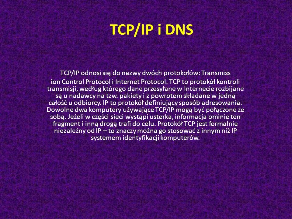TCP/IP i DNS TCP/IP odnosi się do nazwy dwóch protokołów: Transmiss ion Control Protocol i Internet Protocol. TCP to protokół kontroli transmisji, wed