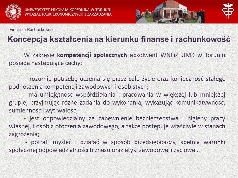 Finanse i Rachunkowość W zakresie kompetencji społecznych absolwent WNEiZ UMK w Toruniu posiada następujące cechy: - rozumie potrzebę uczenia się przez całe życie oraz konieczność stałego podnoszenia kompetencji zawodowych i osobistych; - ma umiejętność współdziałania i pracowania w większej lub mniejszej grupie, przyjmując różne zadania do wykonania, wykazując komunikatywność, sumienność i wytrwałość; - jest odpowiedzialny za zapewnienie bezpieczeństwa i higieny pracy własnej, i osób z otoczenia zawodowego, a także postępuje właściwie w stanach zagrożenia; - potrafi myśleć i działać w sposób przedsiębiorczy, spełnia warunki społecznej odpowiedzialności biznesu oraz etyki zawodowej i życiowej.