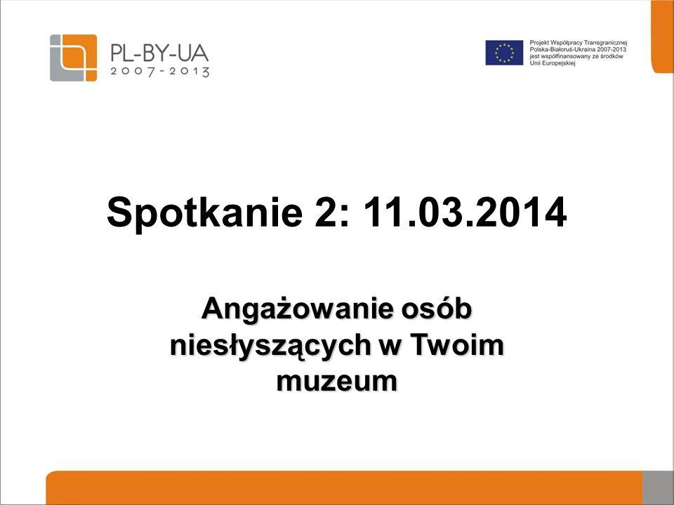 Spotkanie 2: 11.03.2014 Angażowanie osób niesłyszących w Twoim muzeum