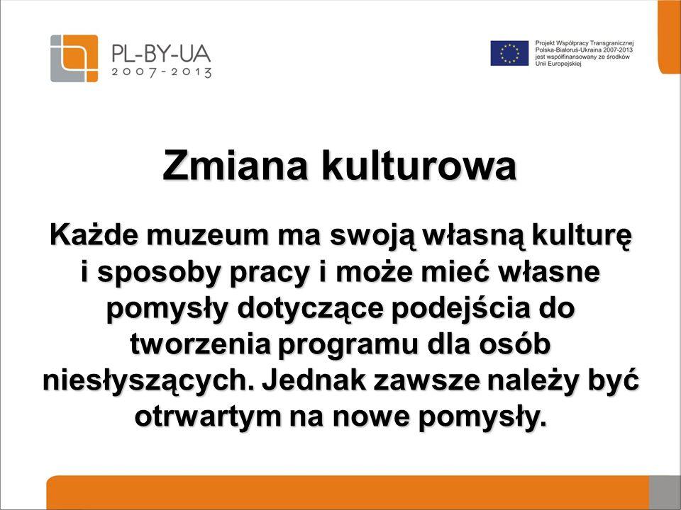 Zmiana kulturowa Każde muzeum ma swoją własną kulturę i sposoby pracy i może mieć własne pomysły dotyczące podejścia do tworzenia programu dla osób niesłyszących.