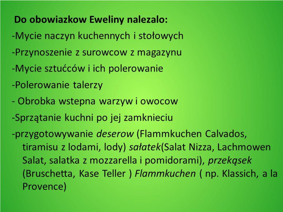 Do obowiazkow Eweliny nalezalo: -Mycie naczyn kuchennych i stołowych -Przynoszenie z surowcow z magazynu -Mycie sztućców i ich polerowanie -Polerowanie talerzy - Obrobka wstepna warzyw i owocow -Sprzątanie kuchni po jej zamknieciu -przygotowywanie deserow (Flammkuchen Calvados, tiramisu z lodami, lody) sałatek(Salat Nizza, Lachmowen Salat, salatka z mozzarella i pomidorami), przekąsek (Bruschetta, Kase Teller ) Flammkuchen ( np.