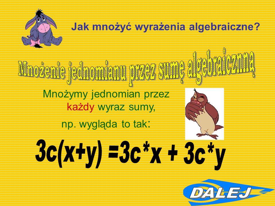 Jak mnożyć wyrażenia algebraiczne Mnożymy jednomian przez każdy wyraz sumy, np. wygląda to tak :