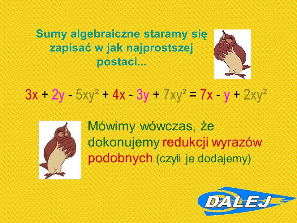 Mówimy wówczas, że dokonujemy redukcji wyrazów podobnych (czyli je dodajemy) Sumy algebraiczne staramy się zapisać w jak najprostszej postaci...