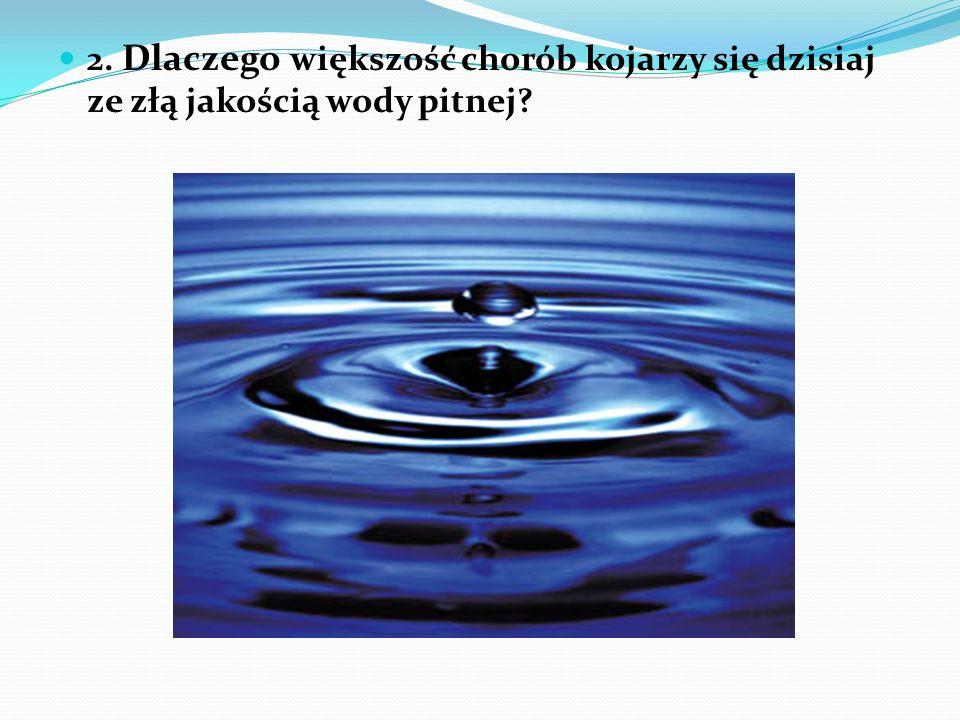 2. Dlaczego większość chorób kojarzy się dzisiaj ze złą jakością wody pitnej?