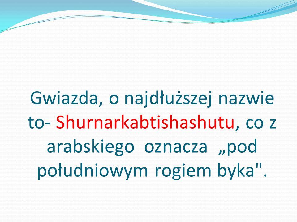 """Gwiazda, o najdłuższej nazwie to- Shurnarkabtishashutu, co z arabskiego oznacza """"pod południowym rogiem byka ."""