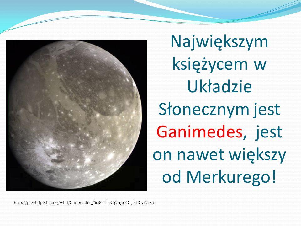 Największym księżycem w Układzie Słonecznym jest Ganimedes, jest on nawet większy od Merkurego! http://pl.wikipedia.org/wiki/Ganimedes_%28ksi%C4%99%C5