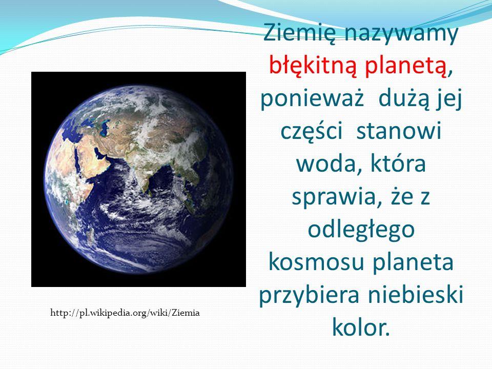 Ziemię nazywamy błękitną planetą, ponieważ dużą jej części stanowi woda, która sprawia, że z odległego kosmosu planeta przybiera niebieski kolor.