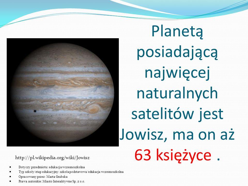 Planetą posiadającą najwięcej naturalnych satelitów jest Jowisz, ma on aż 63 księżyce. http://pl.wikipedia.org/wiki/Jowisz  Dotyczy przedmiotu: eduka