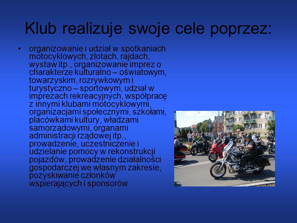 Klub realizuje swoje cele poprzez: organizowanie i udział w spotkaniach motocyklowych, zlotach, rajdach, wystaw itp., organizowanie imprez o charakterze kulturalno – oświatowym, towarzyskim, rozrywkowym i turystyczno – sportowym, udział w imprezach rekreacyjnych, współpracę z innymi klubami motocyklowymi, organizacjami społecznymi, szkołami, placówkami kultury, władzami samorządowymi, organami administracji rządowej itp., prowadzenie, uczestniczenie i udzielanie pomocy w rekonstrukcji pojazdów, prowadzenie działalności gospodarczej we własnym zakresie, pozyskiwanie członków wspierających i sponsorów