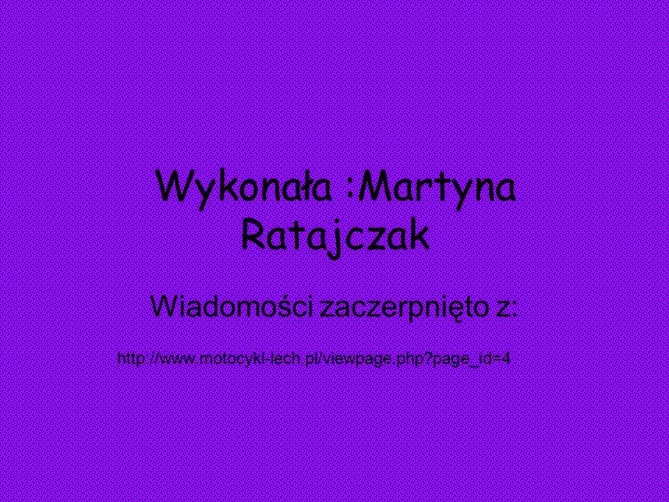 Wykonała :Martyna Ratajczak Wiadomości zaczerpnięto z: http://www.motocykl-lech.pl/viewpage.php page_id=4