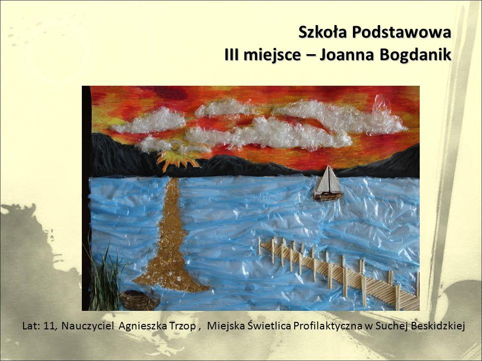 Lat: 11, Nauczyciel Agnieszka Trzop, Miejska Świetlica Profilaktyczna w Suchej Beskidzkiej Szkoła Podstawowa III miejsce – Joanna Bogdanik