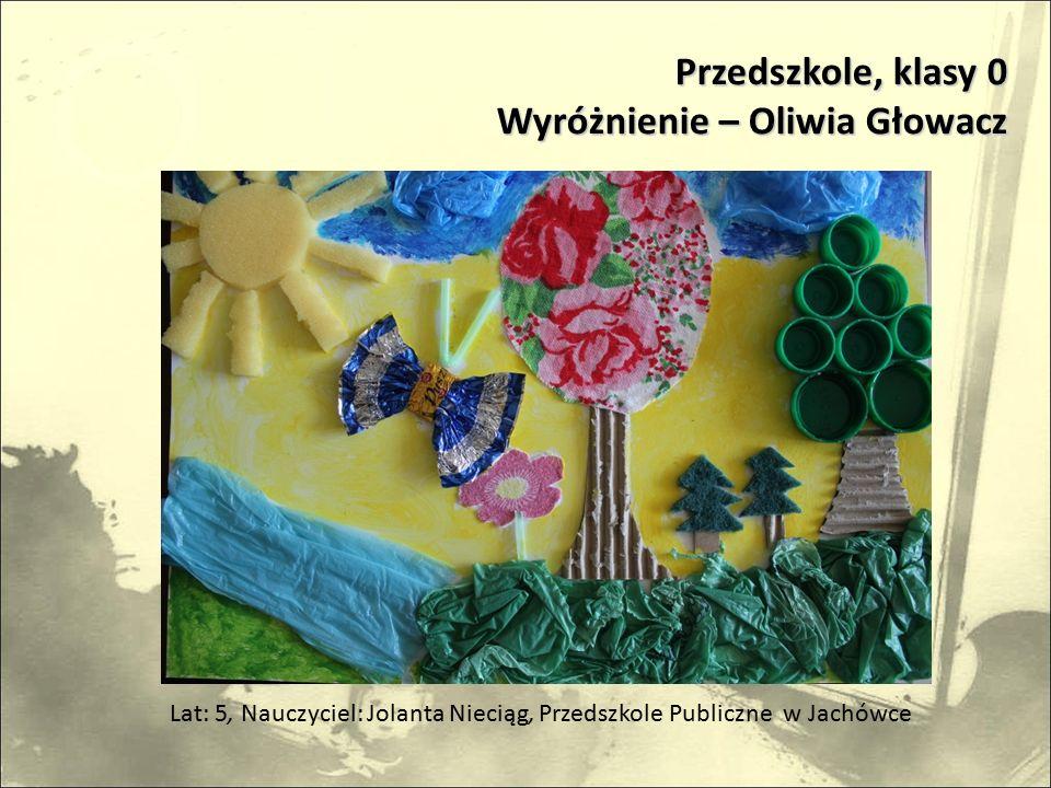 Przedszkole, klasy 0 Wyróżnienie – Oliwia Głowacz Lat: 5, Nauczyciel: Jolanta Nieciąg, Przedszkole Publiczne w Jachówce