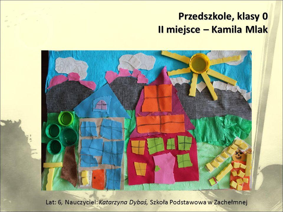 Przedszkole, klasy 0 II miejsce – Kamila Mlak Lat: 6, Nauczyciel: Katarzyna Dybaś, Szkoła Podstawowa w Zachełmnej
