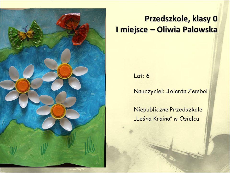 """Przedszkole, klasy 0 I miejsce – Oliwia Palowska Lat: 6 Nauczyciel: Jolanta Zembol Niepubliczne Przedszkole """"Leśna Kraina w Osielcu"""