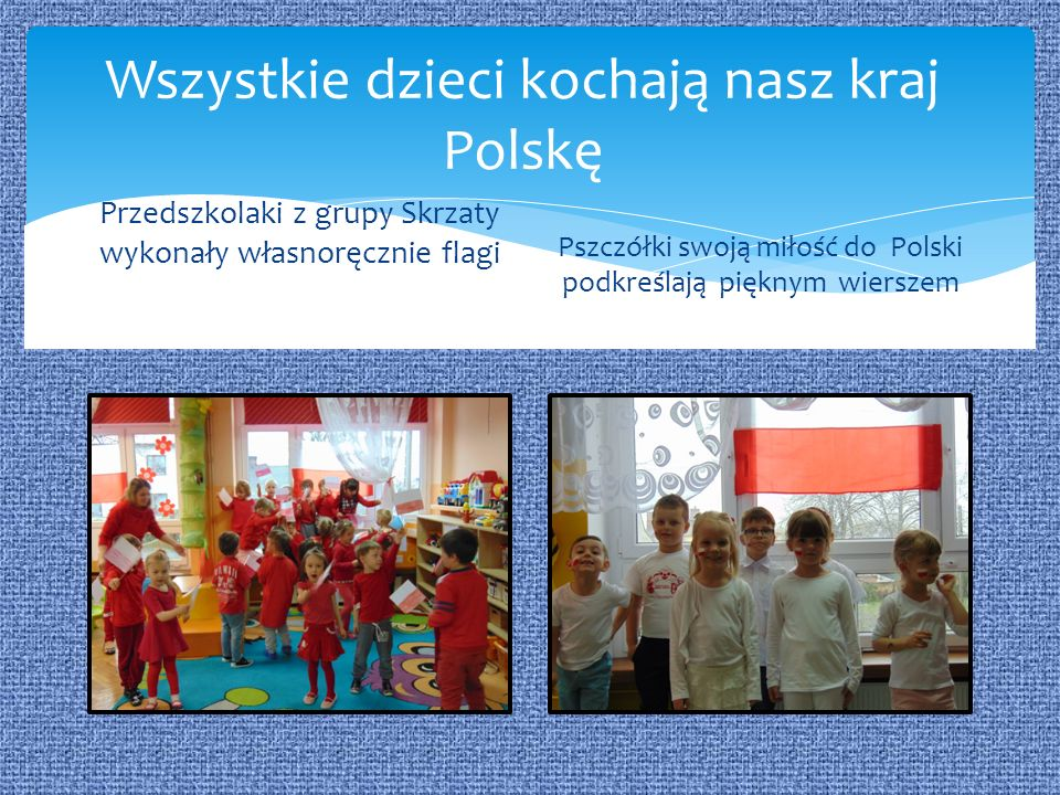 Wszystkie dzieci kochają nasz kraj Polskę Przedszkolaki z grupy Skrzaty wykonały własnoręcznie flagi Pszczółki swoją miłość do Polski podkreślają pięknym wierszem