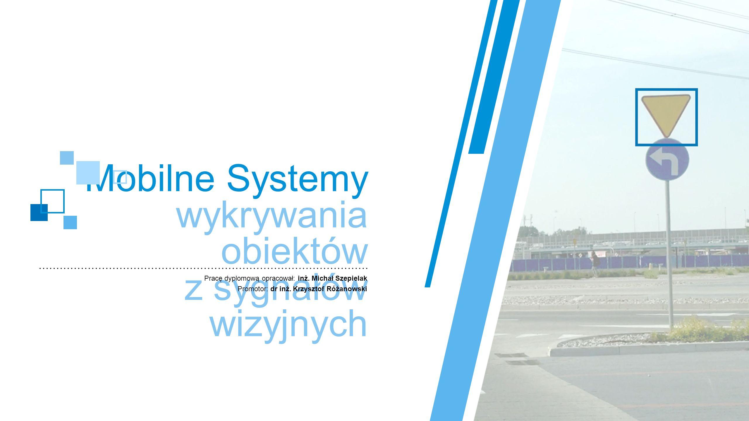 Mobilne Systemy wykrywania obiektów z sygnałów wizyjnych Pracę dyplomową opracował: inż. Michał Szepielak Promotor: dr inż. Krzysztof Różanowski