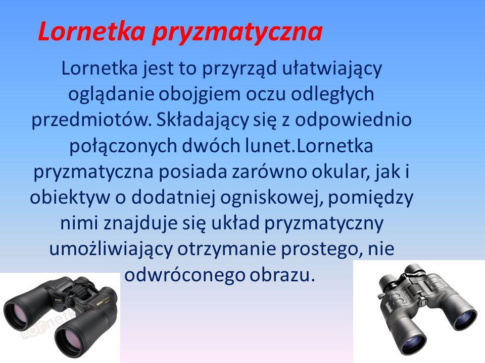 Lornetka pryzmatyczna Lornetka jest to przyrząd ułatwiający oglądanie obojgiem oczu odległych przedmiotów. Składający się z odpowiednio połączonych dw