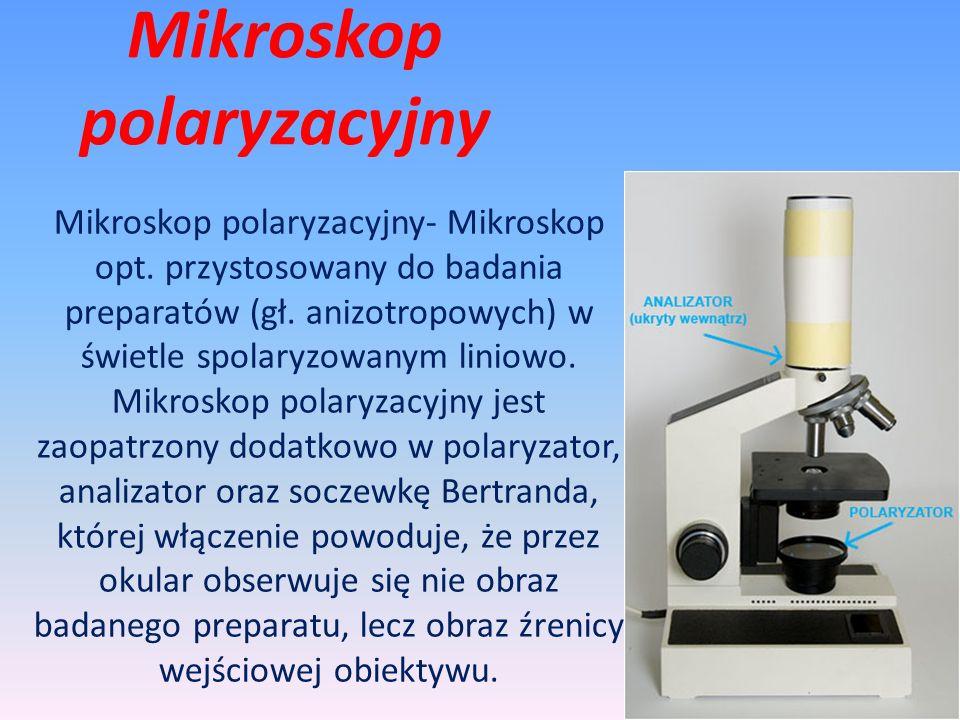 Mikroskop polaryzacyjny- Mikroskop opt. przystosowany do badania preparatów (gł. anizotropowych) w świetle spolaryzowanym liniowo. Mikroskop polaryzac