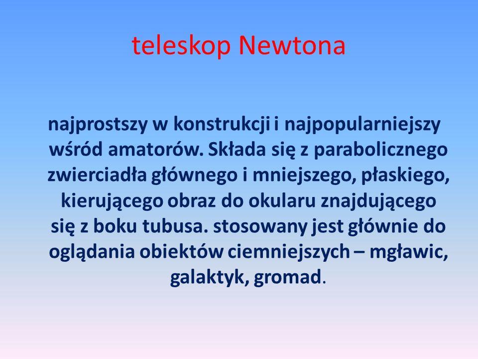 teleskop Newtona najprostszy w konstrukcji i najpopularniejszy wśród amatorów. Składa się z parabolicznego zwierciadła głównego i mniejszego, płaskieg