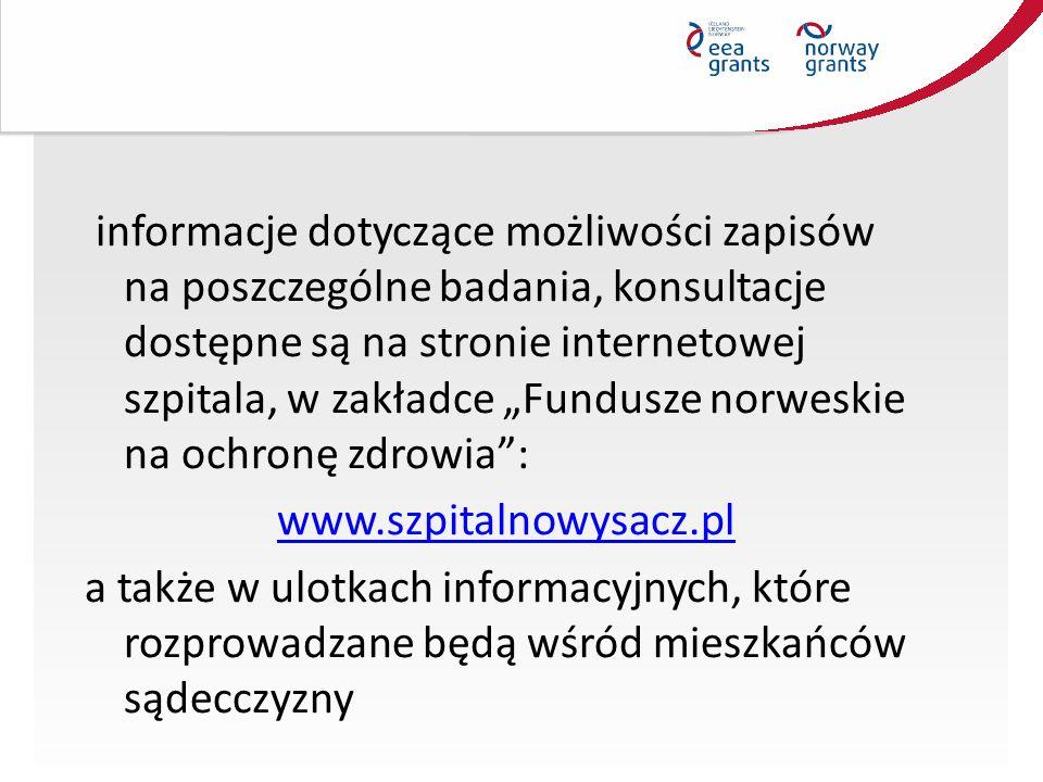 """informacje dotyczące możliwości zapisów na poszczególne badania, konsultacje dostępne są na stronie internetowej szpitala, w zakładce """"Fundusze norweskie na ochronę zdrowia : www.szpitalnowysacz.pl a także w ulotkach informacyjnych, które rozprowadzane będą wśród mieszkańców sądecczyzny"""