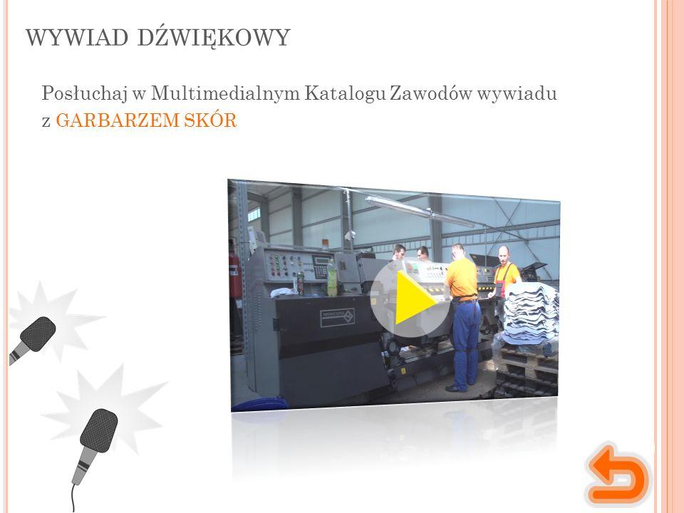WYWIAD DŹWIĘKOWY Posłuchaj w Multimedialnym Katalogu Zawodów wywiadu z GARBARZEM SKÓR
