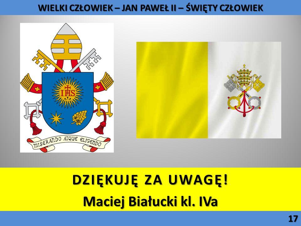DZIĘKUJĘ ZA UWAGĘ! Maciej Białucki kl. IVa WIELKI CZŁOWIEK – JAN PAWEŁ II – ŚWIĘTY CZŁOWIEK 17