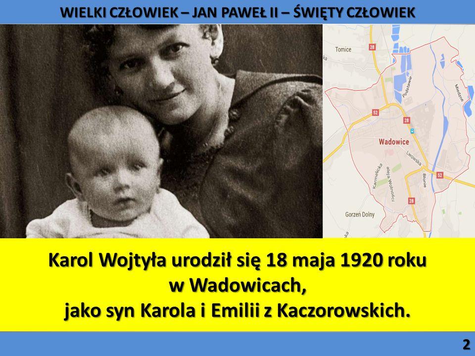 Karol Wojtyła urodził się 18 maja 1920 roku w Wadowicach, jako syn Karola i Emilii z Kaczorowskich. WIELKI CZŁOWIEK – JAN PAWEŁ II – ŚWIĘTY CZŁOWIEK 2