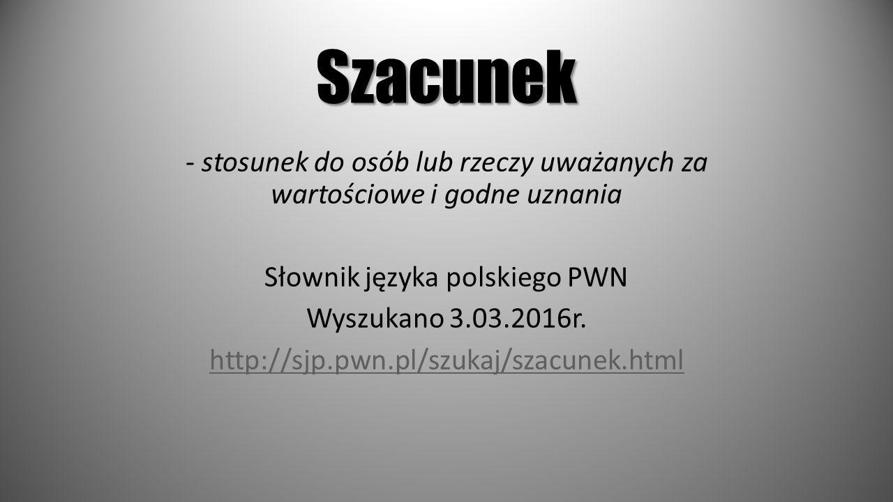 Szacunek - stosunek do osób lub rzeczy uważanych za wartościowe i godne uznania Słownik języka polskiego PWN Wyszukano 3.03.2016r. http://sjp.pwn.pl/s