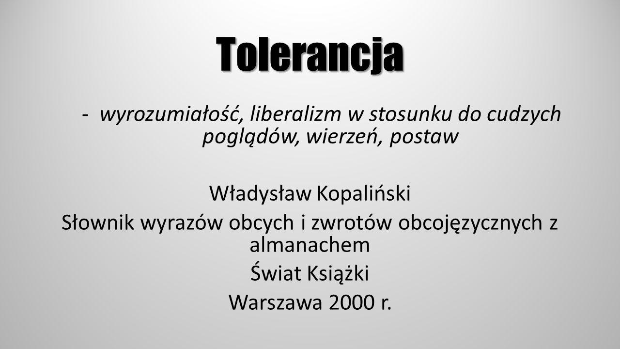 Tolerancja -wyrozumiałość, liberalizm w stosunku do cudzych poglądów, wierzeń, postaw Władysław Kopaliński Słownik wyrazów obcych i zwrotów obcojęzycz