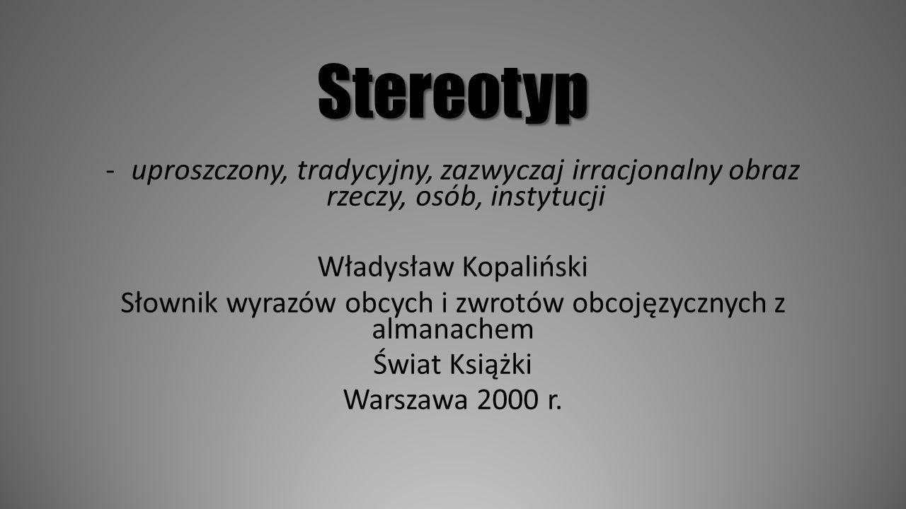 Stereotyp -uproszczony, tradycyjny, zazwyczaj irracjonalny obraz rzeczy, osób, instytucji Władysław Kopaliński Słownik wyrazów obcych i zwrotów obcoję