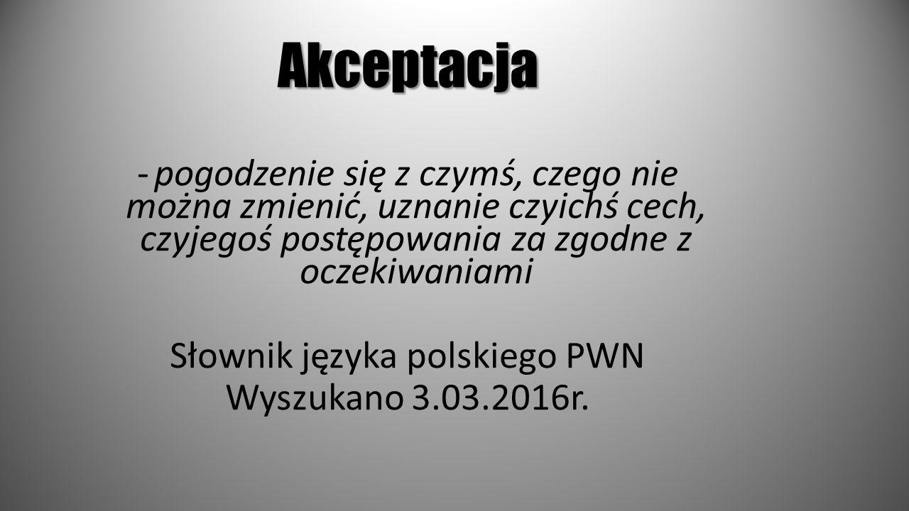 Akceptacja -pogodzenie się z czymś, czego nie można zmienić, uznanie czyichś cech, czyjegoś postępowania za zgodne z oczekiwaniami Słownik języka pols
